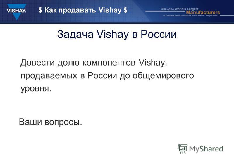 $ Как продавать Vishay $ Задача Vishay в России Довести долю компонентов Vishay, продаваемых в России до общемирового уровня. Ваши вопросы.