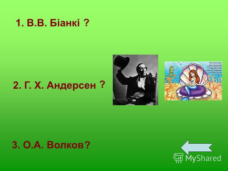 1. В.В. Біанкі 2. Г. Х. Андерсен 3. О.А. Волков ? ? ?