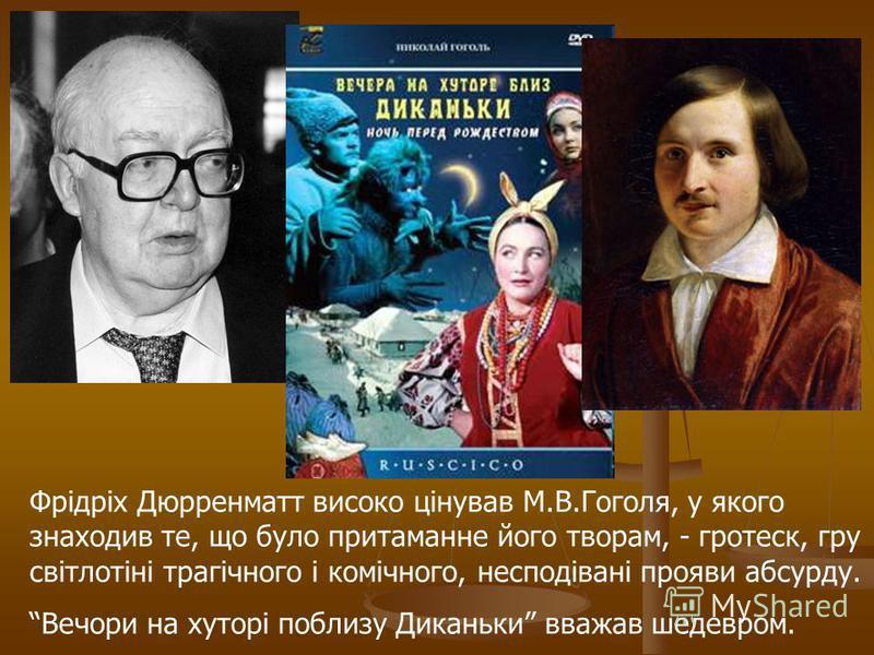 Фрідріх Дюрренматт високо цінував М.В.Гоголя, у якого знаходив те, що було притаманне його творам, - гротеск, гру світлотіні трагічного і комічного, несподівані прояви абсурду. Вечори на хуторі поблизу Диканьки вважав шедевром.