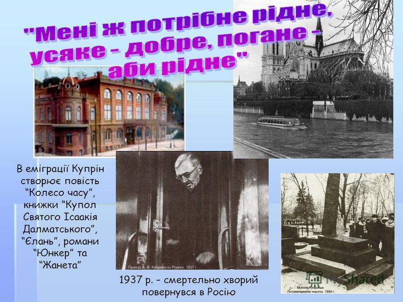 1937 р. – смертельно хворий повернувся в Росію В еміграції Купрін створює повість Колесо часу, книжки Купол Святого Ісаакія Далматського, Єлань, романи Юнкер та Жанета