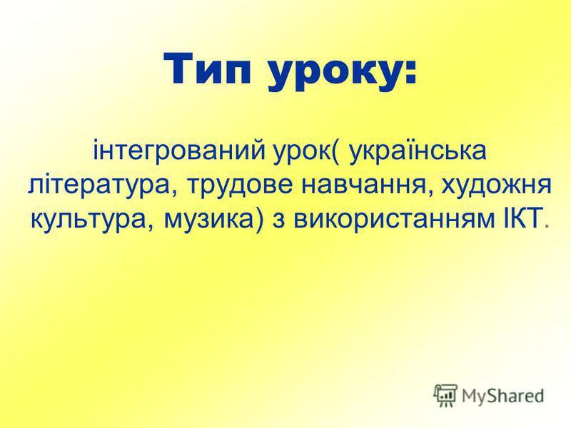 Тип уроку: інтегрований урок( українська література, трудове навчання, художня культура, музика) з використанням ІКТ.