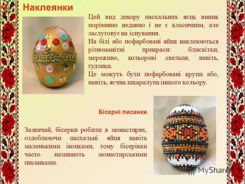 Наклеянки Цей вид декору пасхальних яєць виник порівняно недавно і не є класичним, але заслуговує на існування. На білі або пофарбовані яйця наклеюються різноманітні прикраси: блискітки, мереживо, кольорові скельця, навіть, ґудзики. Це можуть бути по