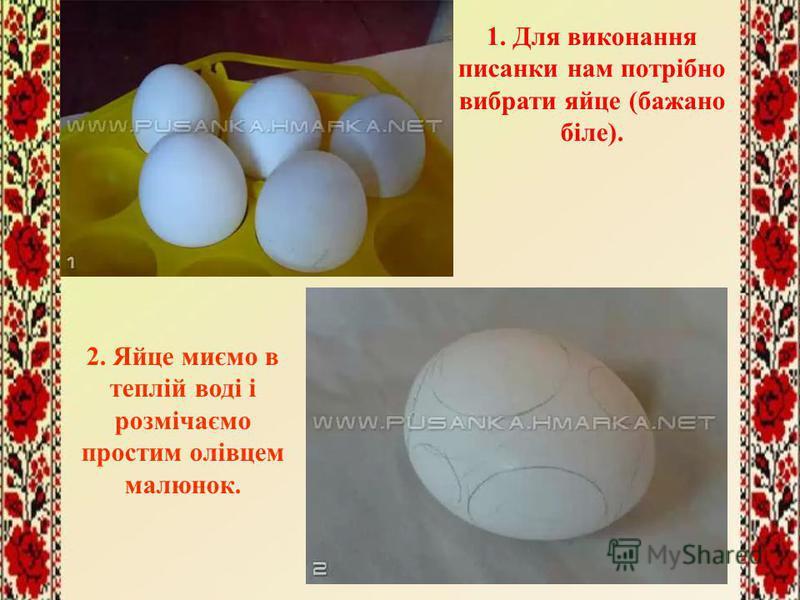 1. Для виконання писанки нам потрібно вибрати яйце (бажано біле). 2. Яйце миємо в теплій воді і розмічаємо простим олівцем малюнок.