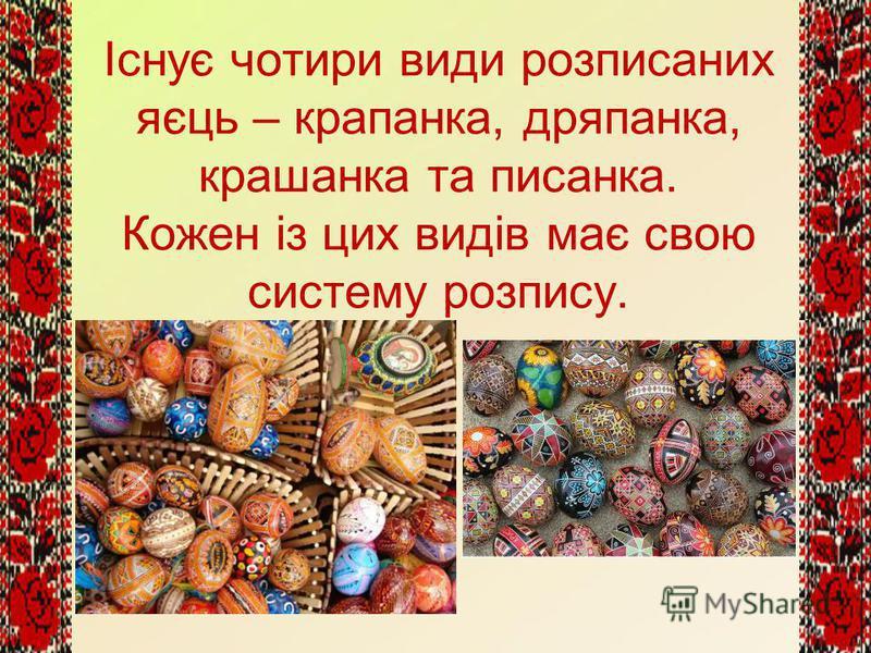 Існує чотири види розписаних яєць – крапанка, дряпанка, крашанка та писанка. Кожен із цих видів має свою систему розпису.