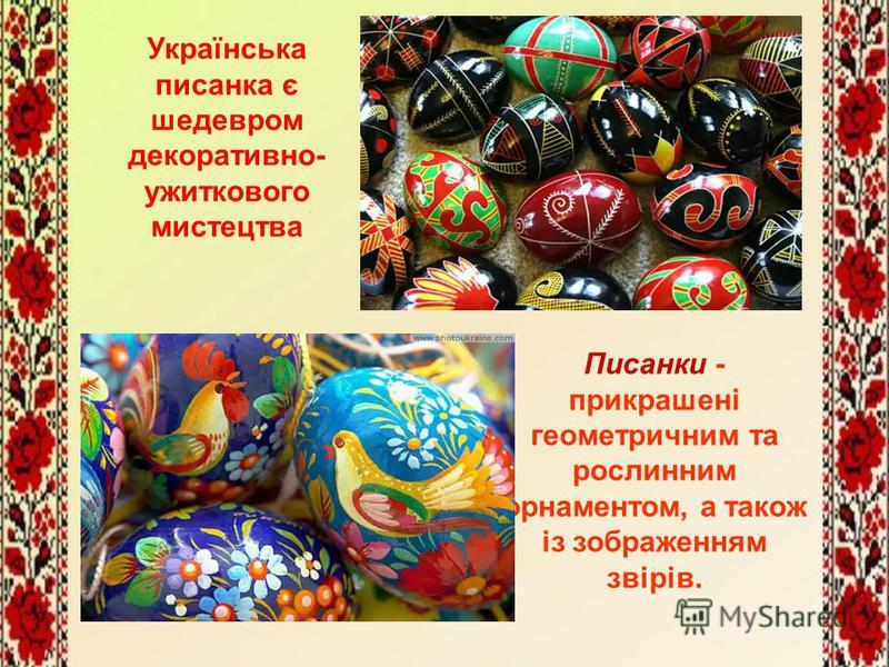 Українська писанка є шедевром декоративно- ужиткового мистецтва Писанки - прикрашені геометричним та рослинним орнаментом, а також із зображенням звірів.
