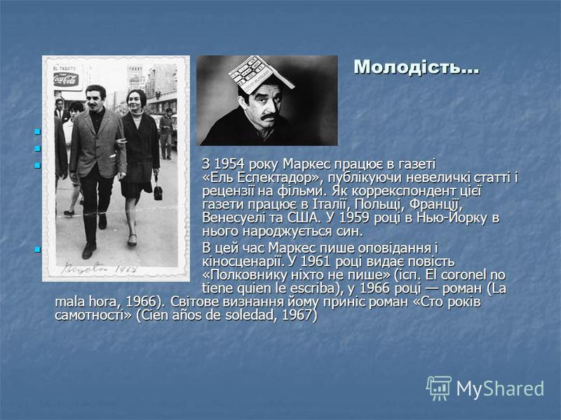 Молодість… З 1954 року Маркес працює в газеті «Ель Еспектадор», публікуючи невеличкі статті і рецензії на фільми. Як коррекспондент цієї газети працює в Італії, Польщі, Франції, Венесуелі та США. У 1959 році в Нью-Йорку в нього народжується син. З 19