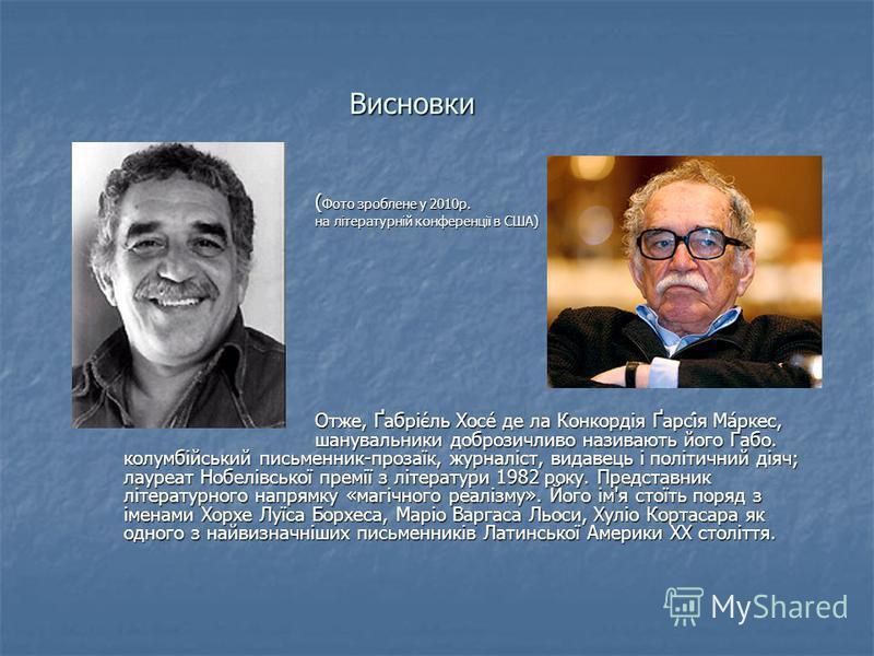 Висновки ( Фото зроблене у 2010р. ( Фото зроблене у 2010р. на літературній конференції в США) на літературній конференції в США) Отже, Ґабріє́ль Хосе́ де ла Конкордія Ґарсі́я Ма́ркес, шанувальники доброзичливо називають його Ґабо. колумбійський письм