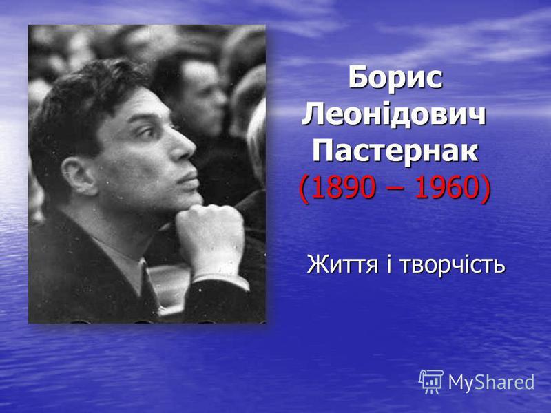 Борис Леонідович Пастернак (1890 – 1960) Життя і творчість