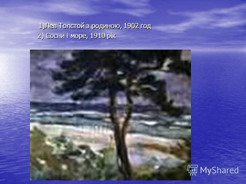 1)Лев Толстой з родиною, 1902 год 2) Сосни і море, 1910 рік 1)Лев Толстой з родиною, 1902 год 2) Сосни і море, 1910 рік