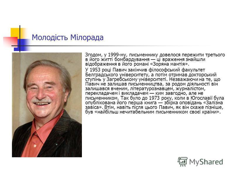 Молодість Мілорада Згодом, у 1999-му, письменнику довелося пережити третього в його житті бомбардування ці враження знайшли відображення в його романі «Зоряна мантія». У 1953 році Павич закінчив філософський факультет Белградського університету, а по