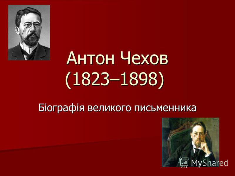 Антон Чехов (1823–1898) Антон Чехов (1823–1898) Біографія великого письменника