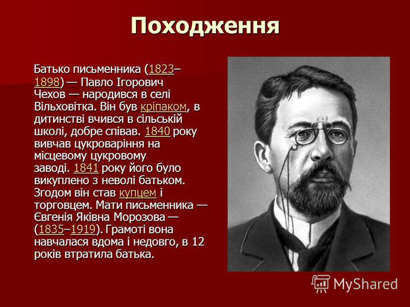 Походження Батько письменника (1823– 1898) Павло Ігорович Чехов народився в селі Вільховітка. Він був кріпаком, в дитинстві вчився в сільській школі, добре співав. 1840 року вивчав цукроваріння на місцевому цукровому заводі. 1841 року його було викуп