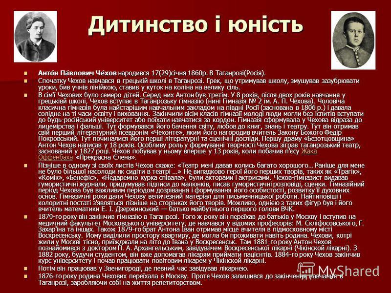 Дитинство і юність Анто́н Па́влович Че́хов народився 17(29)січня 1860р. В Таганрозі(Росія). Анто́н Па́влович Че́хов народився 17(29)січня 1860р. В Таганрозі(Росія). Спочатку Чехов навчався в грецькій школі в Таганрозі. Грек, що утримував школу, змушу