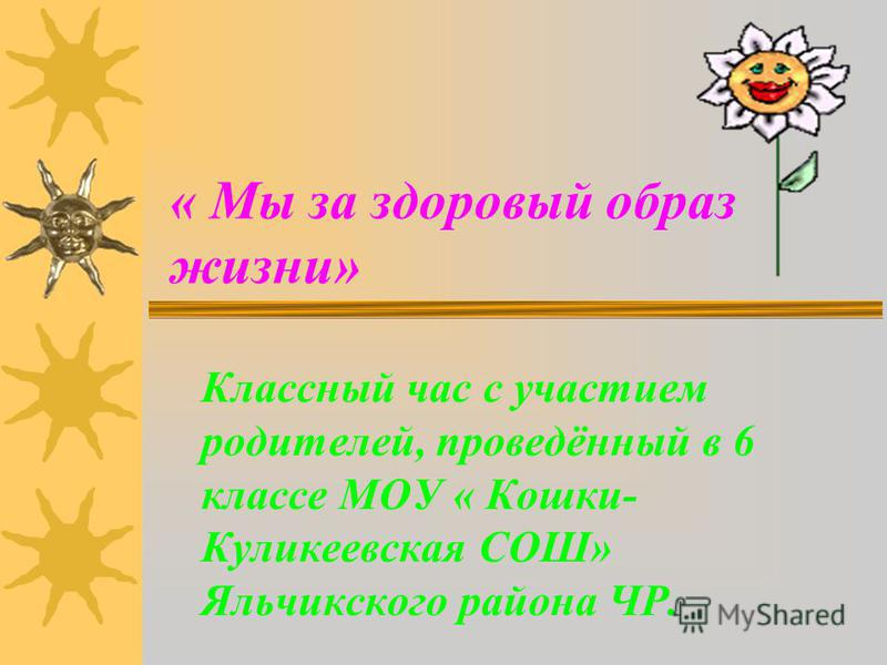 « Мы за здоровый образ жизни» Классный час с участием родителей, проведённый в 6 классе МОУ « Кошки- Куликеевская СОШ» Яльчикского района ЧР.