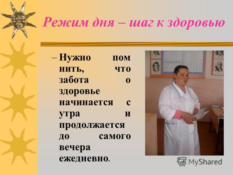 Режим дня – шаг к здоровью –Нужно пом нить, что забота о здоровье начинается с утра и продолжается до самого вечера ежедневно.