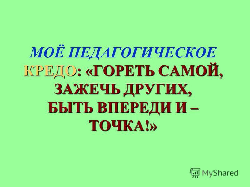 КРЕДО: «ГОРЕТЬ САМОЙ, ЗАЖЕЧЬ ДРУГИХ, БЫТЬ ВПЕРЕДИ И – ТОЧКА!» МОЁ ПЕДАГОГИЧЕСКОЕ КРЕДО: «ГОРЕТЬ САМОЙ, ЗАЖЕЧЬ ДРУГИХ, БЫТЬ ВПЕРЕДИ И – ТОЧКА!»