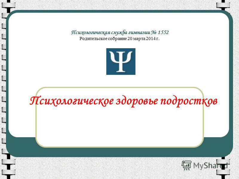 Психологическая служба гимназии 1552 Родительское собрание 20 марта 2014 г. Психологическое здоровье подростков