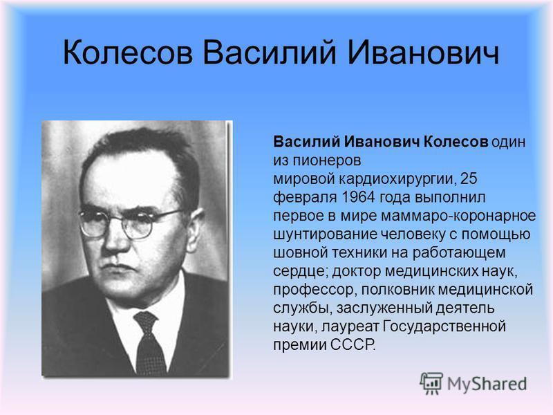 Колесов Василий Иванович Василий Иванович Колесов один из пионеров мировой кардиохирургии, 25 февраля 1964 года выполнил первое в мире маммарно-коронарное шунтирование человеку с помощью шовной техники на работающем сердце; доктор медицинских наук, п