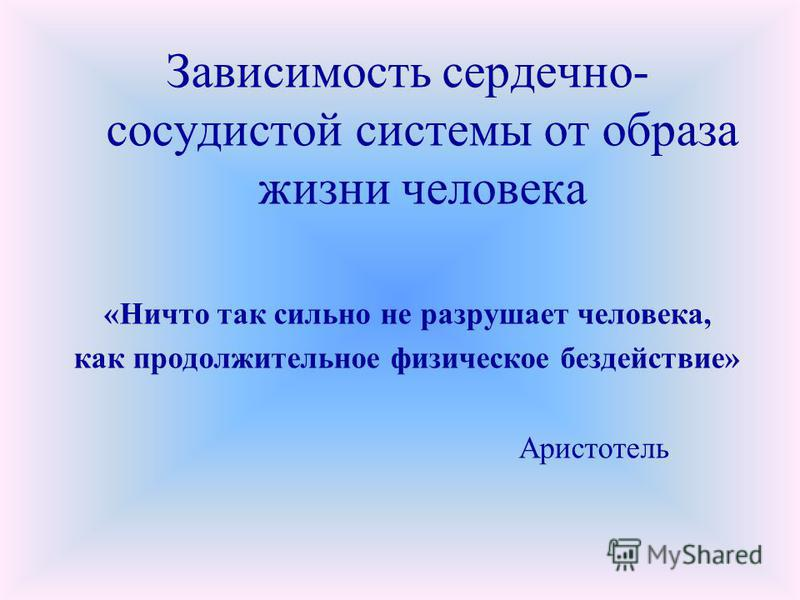 Зависимость сердечно- сосудистой системы от образа жизни человека «Ничто так сильно не разрушает человека, как продолжительное физическое бездействие» Аристотель
