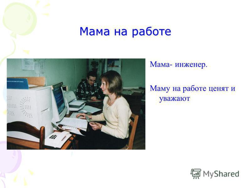 Мама на работе Мама- инженер. Маму на работе ценят и уважают