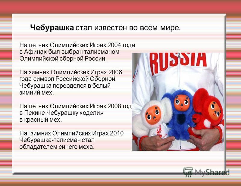 На летних Олимпийских Играх 2004 года в Афинах был выбран талисманом Олимпийской сборной России. На зимних Олимпийских Играх 2006 года символ Российской Сборной Чебурашка переоделся в белый зимний мех. На летних Олимпийских Играх 2008 года в Пекине Ч