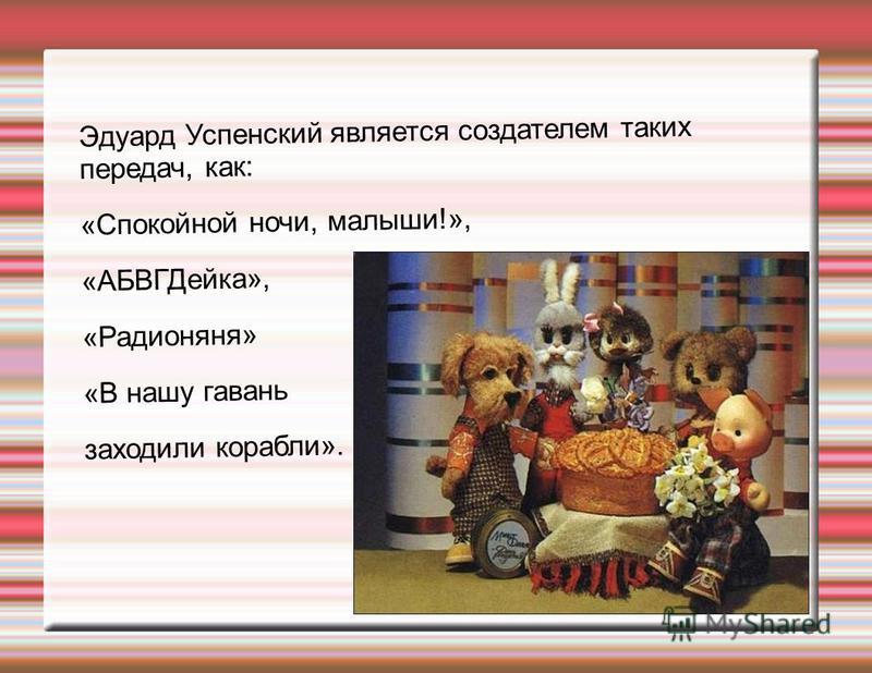Эдуард Успенский является создателем таких передач, как: «Спокойной ночи, малыши!», «АБВГДейка», «Радионяня» «В нашу гавань заходили корабли».