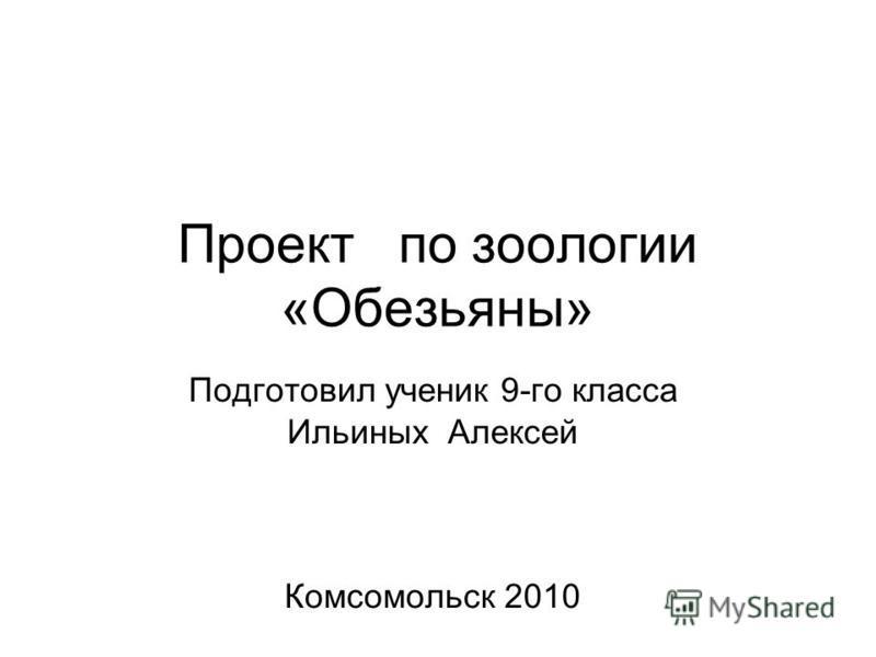 Проект по зоологии «Обезьяны» Подготовил ученик 9-го класса Ильиных Алексей Комсомольск 2010