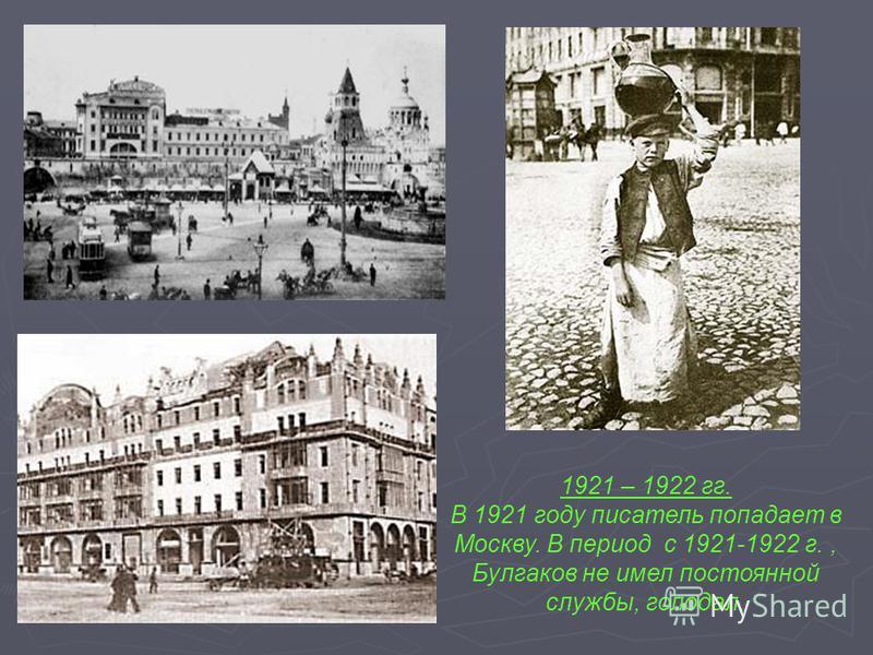 1921 – 1922 гг. В 1921 году писатель попадает в Москву. В период с 1921-1922 г., Булгаков не имел постоянной службы, голодал.