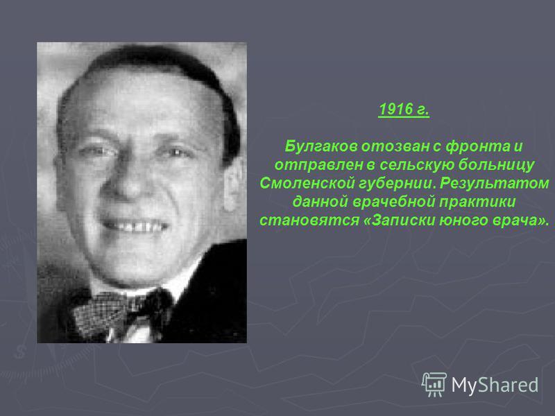 1916 г. Булгаков отозван с фронта и отправлен в сельскую больницу Смоленской губернии. Результатом данной врачебной практики становятся «Записки юного врача».