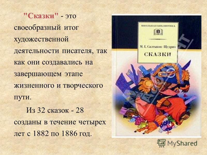 Сказки Сказки - это своеобразный итог художественной деятельности писателя, так как они создавались на завершающем этапе жизненного и творческого пути. Из 32 сказок - 28 созданы в течение четырех лет с 1882 по 1886 год.