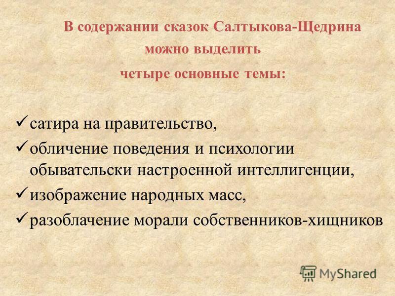 В содержании сказок Салтыкова-Щедрина можно выделить четыре основные темы: сатира на правительство, обличение поведения и психологии обывательски настроенной интеллигенции, изображение народных масс, разоблачение морали собственников-хищников