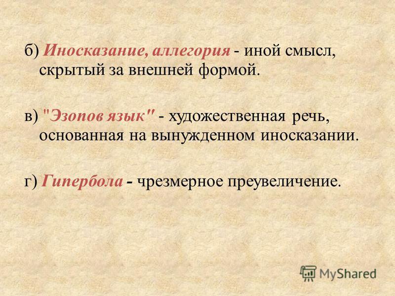 б) Иносказание, аллегория - иной смысл, скрытый за внешней формой. в) Эзопов язык - художественная речь, основанная на вынужденном иносказании. г) Гипербола - чрезмерное преувеличение.