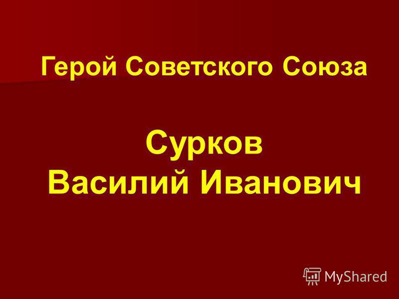 Герой Советского Союза Сурков Василий Иванович