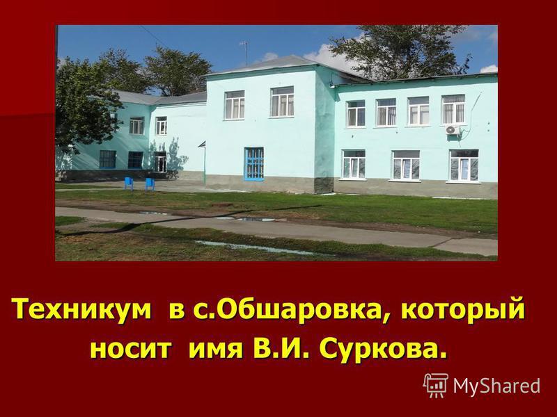 Техникум в с.Обшаровка, который носит имя В.И. Суркова.
