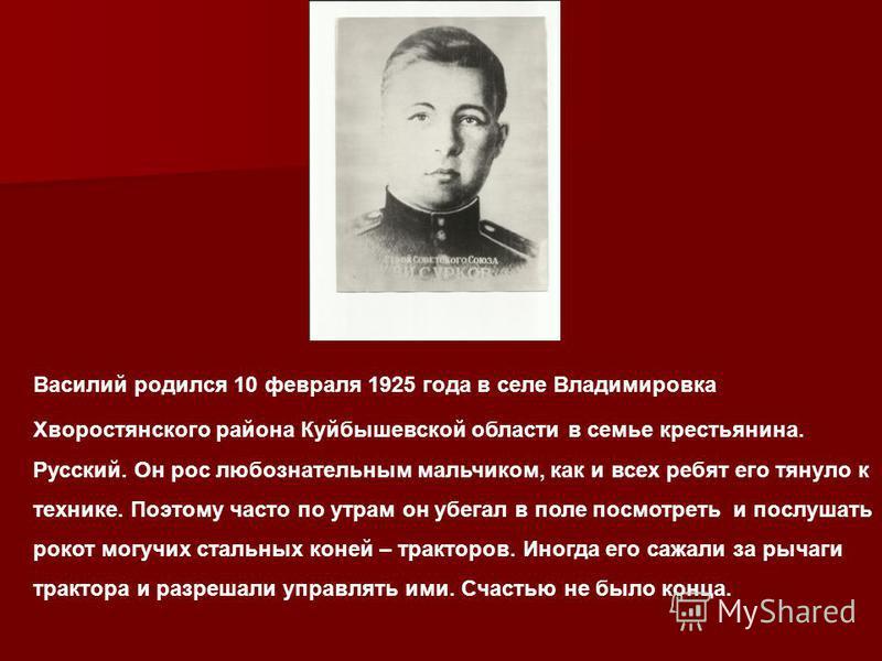 Василий родился 10 февраля 1925 года в селе Владимировка Хворостянского района Куйбышевской области в семье крестьянина. Русский. Он рос любознательным мальчиком, как и всех ребят его тянуло к технике. Поэтому часто по утрам он убегал в поле посмотре