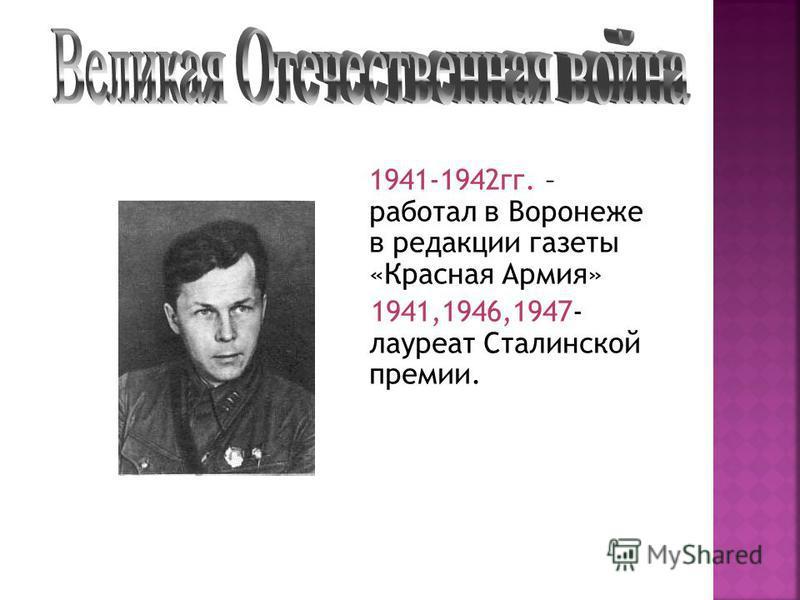 1941-1942 гг. – работал в Воронеже в редакции газеты «Красная Армия» 1941,1946,1947- лауреат Сталинской премии.