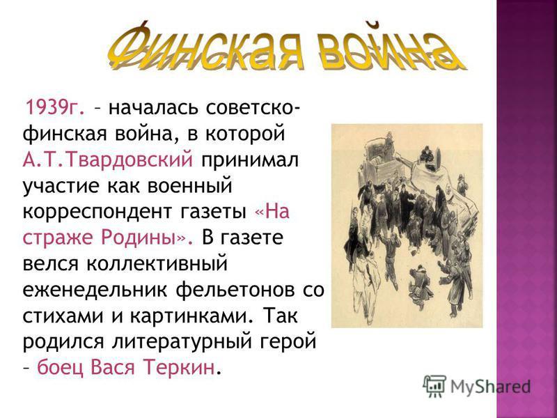 1939 г. – началась советско- финская война, в которой А.Т.Твардовский принимал участие как военный корреспондент газеты «На страже Родины». В газете велся коллективный еженедельник фельетонов со стихами и картинками. Так родился литературный герой –