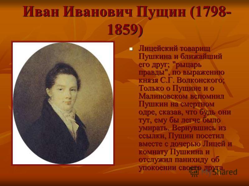 Иван Иванович Пущин (1798- 1859) Иван Иванович Пущин (1798- 1859) Лицейский товарищ Пушкина и ближайший его друг;