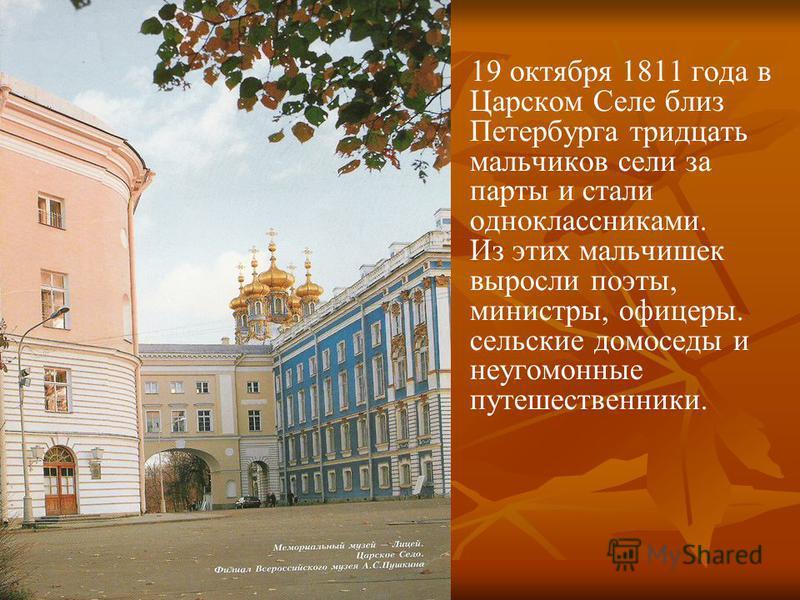 19 октября 1811 года в Царском Селе близ Петербурга тридцать мальчиков сели за парты и стали одноклассниками. Из этих мальчишек выросли поэты, министры, офицеры. сельские домоседы и неугомонные путешественники.