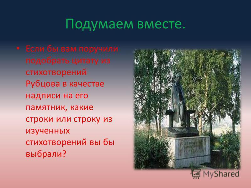 Подумаем вместе. Если бы вам поручили подобрать цитату из стихотворений Рубцова в качестве надписи на его памятник, какие строки или строку из изученных стихотворений вы бы выбрали?