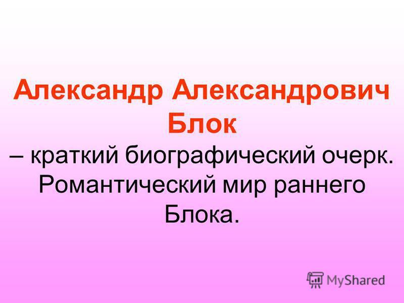 Александр Александрович Блок – краткий биографический очерк. Романтический мир раннего Блока.