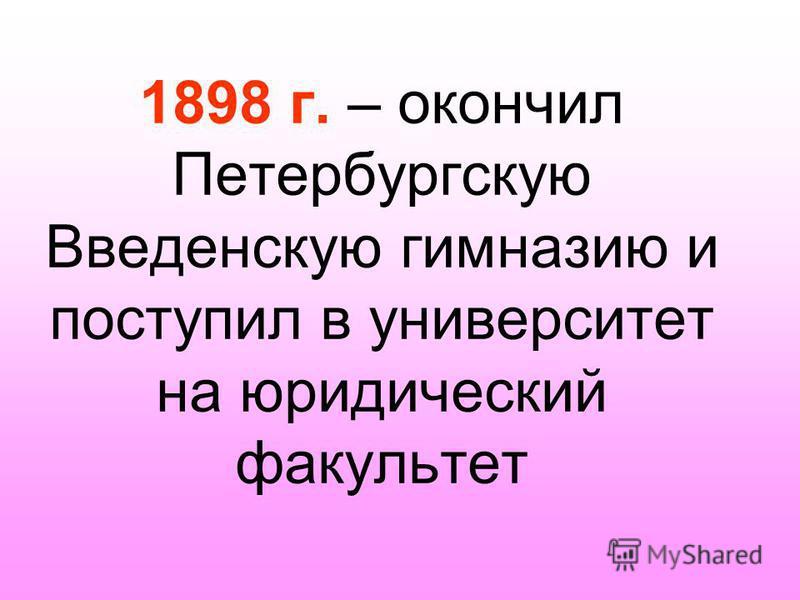 1898 г. – окончил Петербургскую Введенскую гимназию и поступил в университет на юридический факультет