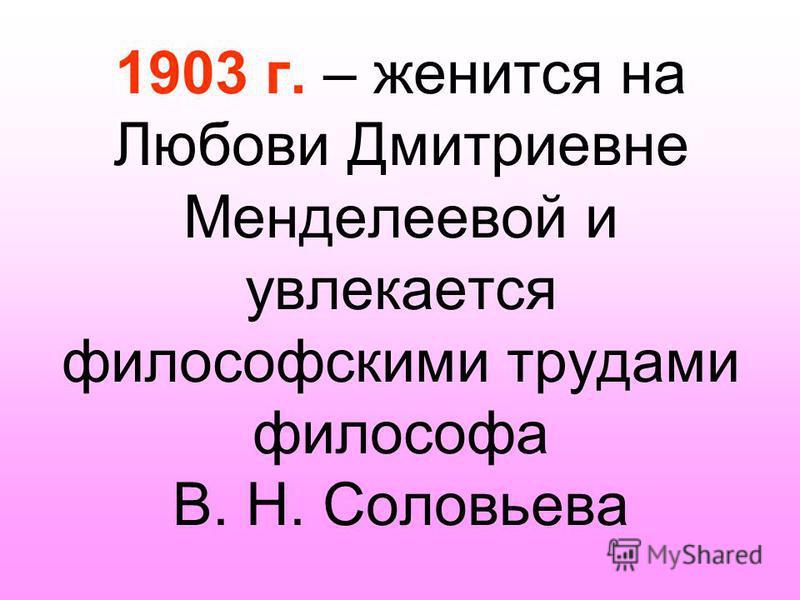1903 г. – женится на Любови Дмитриевне Менделеевой и увлекается философскими трудами философа В. Н. Соловьева