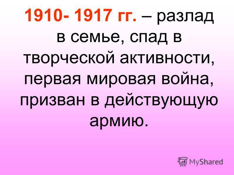 1910- 1917 гг. – разлад в семье, спад в творческой активности, первая мировая война, призван в действующую армию.