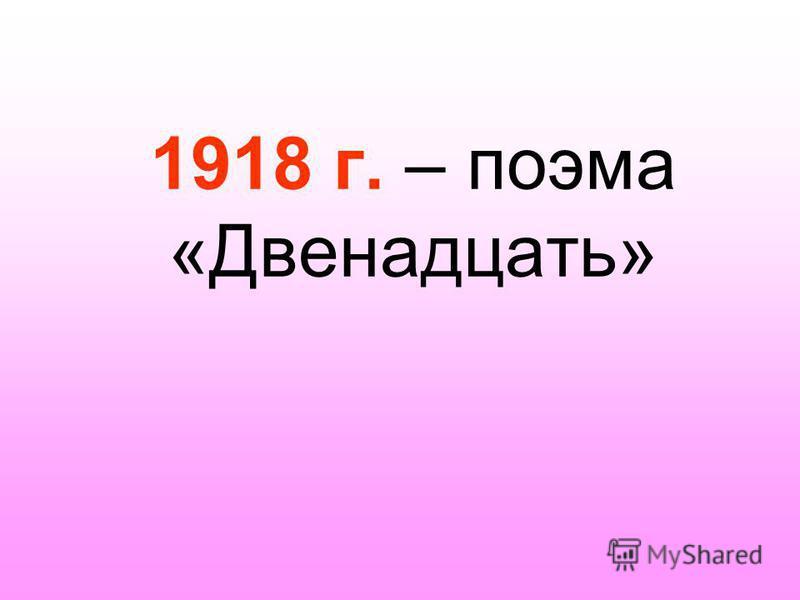 1918 г. – поэма «Двенадцать»