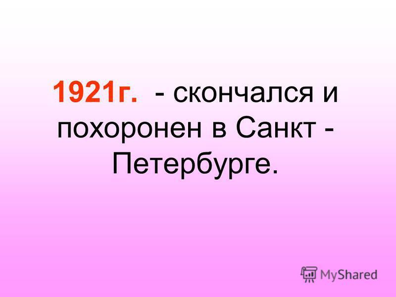 1921 г. - скончался и похоронен в Санкт - Петербурге.