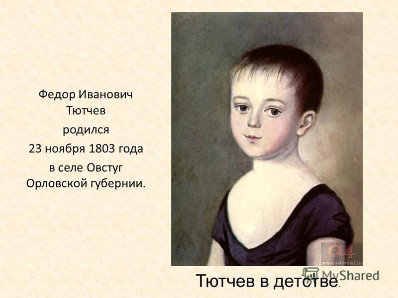 Федор Иванович Тютчев родился 23 ноября 1803 года в селе Овстуг Орловской губернии. Тютчев в детстве.