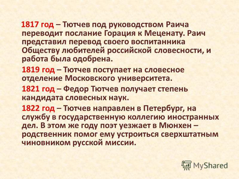 1817 год – Тютчев под руководством Раича переводит послание Горация к Меценату. Раич представил перевод своего воспитанника Обществу любителей российской словесности, и работа была одобрена. 1819 год – Тютчев поступает на словесное отделение Московск