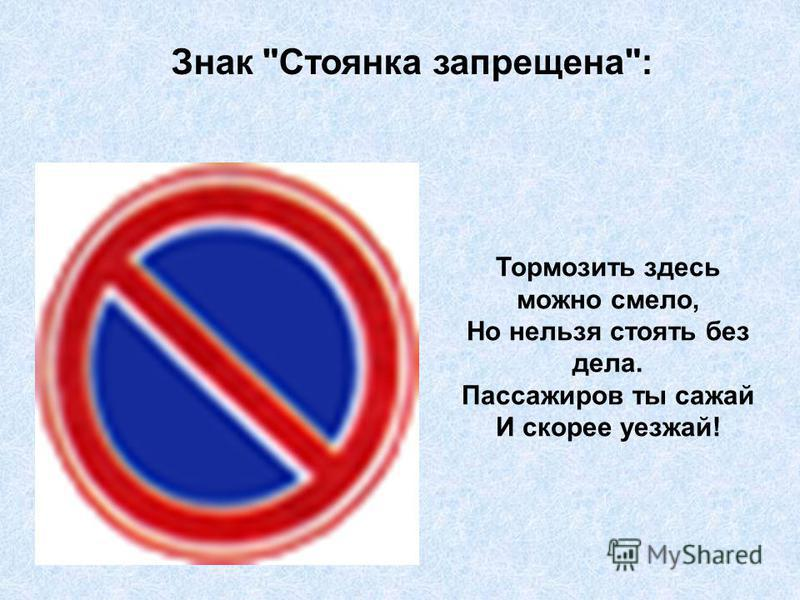 Знак Стоянка запрещена: Тормозить здесь можно смело, Но нельзя стоять без дела. Пассажиров ты сажай И скорее уезжай!