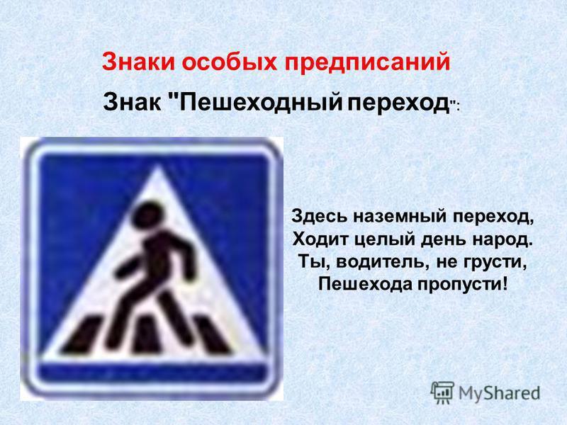 Знак Пешеходный переход : Здесь наземный переход, Ходит целый день народ. Ты, водитель, не грусти, Пешехода пропусти! Знаки особых предписаний